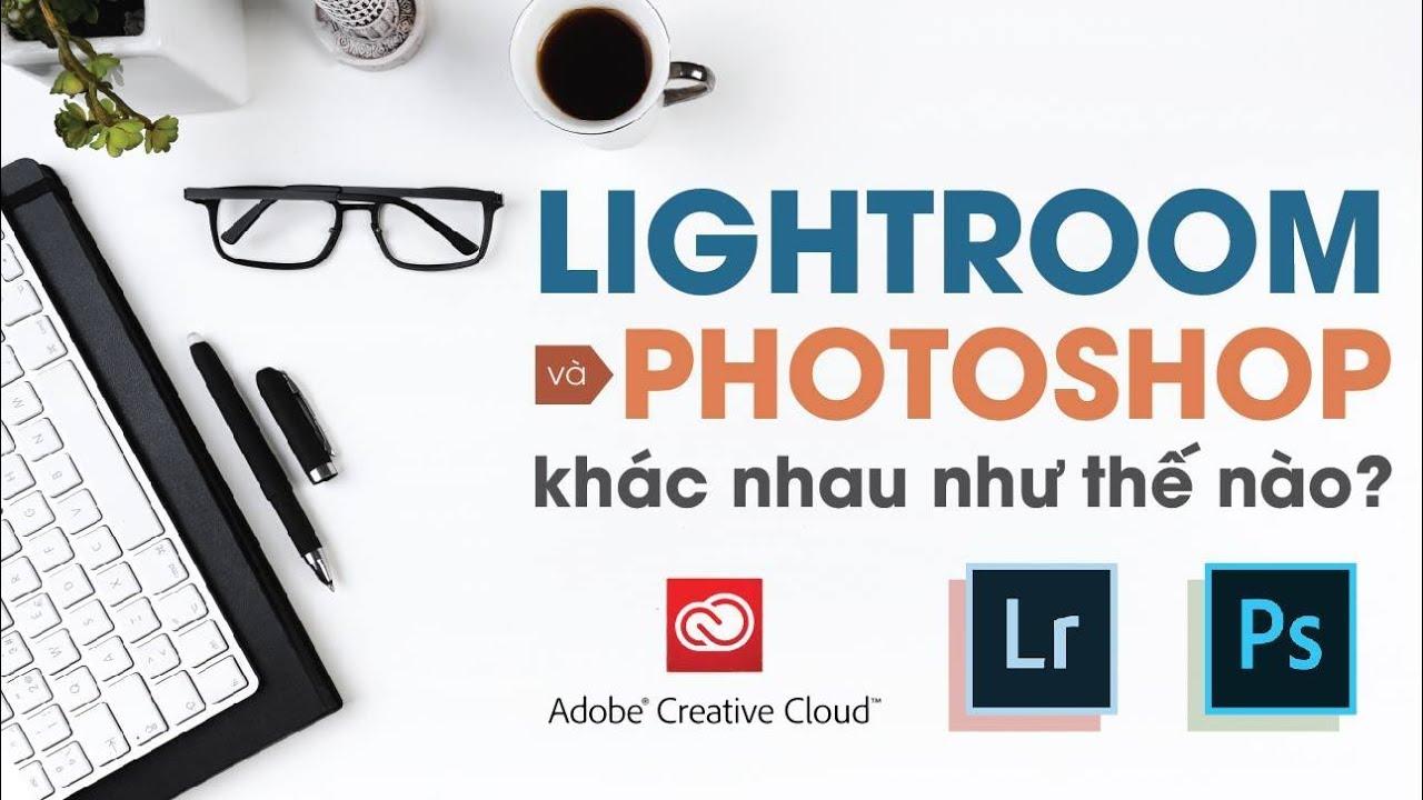 Lightroom khác Photoshop như thế nào? | Bên lề Lightroom - YouTube